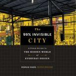 The 99% Invisible City A Field Guide to the Hidden World of Everyday Design, Roman Mars