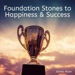 Foundation Stones to Happiness and Success, James Allen