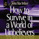 How to Survive in a World of Unbelievers Jesus' Words of Encouragement on the Night Before His Death, John F. MacArthur
