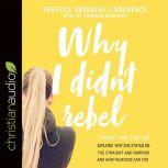 Why I Didn't Rebel A Twenty-Two-Year-Old Explains Why She Stayed on the Straight and Narrow---and How Your Kids Can Too, Rebecca Gregoire Lindenbach