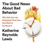 The Good News About Bad Behavior Why Kids Are Less Disciplined Than EverA—And What to Do About It, Katherine Reynolds Lewis
