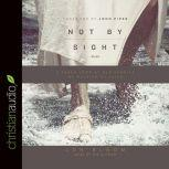 Not By Sight A Fresh Look at Old Stories of Walking by Faith, Jon Bloom