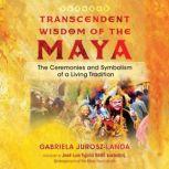 Transcendent Wisdom of the Maya The Ceremonies and Symbolism of a Living Tradition, Gabriela Jurosz-Landa