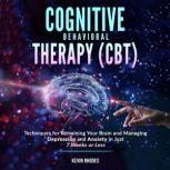 Cognitive Behavioral Therapy (CBT): Techniques for Retraining Your Brain and Managing Depression and Anxiety in Just 7 Weeks or Less