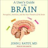 A User's Guide to the Brain Perception, Attention, and the Four Theaters of the Brain, MD Ratey