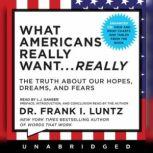 What Americans Really Want...Really The Truth About Our Hopes, Dreams, and Fears, Frank I. Luntz