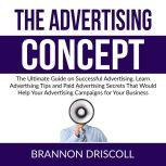 The Advertising Concept: The Ultimate Guide on Successful Advertising, Learn Advertising Tips and Paid Advertising Secrets That Would Help Your Advertising Campaigns for Your Business, Brannon Driscoll