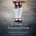 The Home for Unwanted Girls The heart-wrenching, gripping story of a mother-daughter bond that could not be broken - inspired by true events, Joanna Goodman