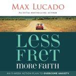 Less Fret, More Faith An 11-Week Action Plan to Overcome Anxiety, Max Lucado