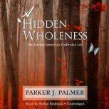 A Hidden Wholeness The Journey toward an Undivided Life, Parker J. Palmer