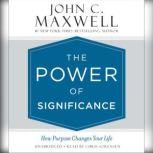 The Power of Significance How Purpose Changes Your Life, John C. Maxwell