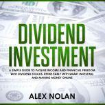 Dividend Investment: A Simple Guide to Passive Income and Financial Freedom with Dividend Stocks - Retire Early With Smart Stock Investing and Start Making Money Online, Alex Nolan