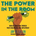 The Power in the Room Radical Education Through Youth Organizing and Employment, Jay Gillen