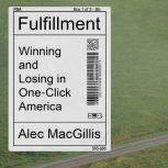 Fulfillment Winning and Losing in One-Click America, Alec MacGillis