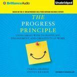 The Progress Principle Using Small Wins to Ignite Joy, Engagement, and Creativity at Work, Teresa Amabile