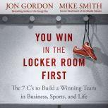 You Win in the Locker Room First The 7 C's to Build a Winning Team in Business, Sports, and Life, Jon Gordon