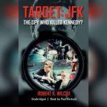 Target: JFK The Spy Who Killed Kennedy?, Robert K. Wilcox