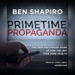 Primetime Propaganda The True Hollywood Story of How the Left Took Over Your TV, Ben Shapiro
