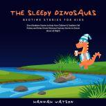 The Sleepy Dinosaurs – Bedtime Stories for Kids: Short Bedtime Stories to Help Your Children & Toddlers Fall Asleep and Relax! Great Dinosaur Fantasy Stories to Dream about all Night! , Hannah Watson