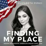 Finding My Place Making My Parents' American Dream Come True, Elizabeth Pipko