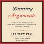 Winning Arguments What Works and Doesn't Work in Politics, the Bedroom, the Courtroom, and the Classroom, Stanley Fish