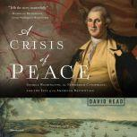A Crisis of Peace George Washington, the Newburgh Conspiracy, and the Fate of the American Revolution, David Head