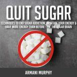 Quit Sugar Techniques to End Sugar Addiction, Increase your Energy & Have More Energy Than Before - Fix the Sugar Brain, Armani Murphy