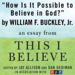 "How Is It Possible to Believe in God? A ""This I Believe"" Essay, William F. Buckley, Jr."
