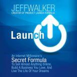 Launch An Internet Millionaire's Secret Formula to Sell Almost Anything Online, Build a Business You Love, and Live the Life of Your Dreams, Jeff Walker
