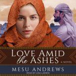 Love Amid the Ashes A Novel, Mesu Andrews