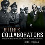 Hitler's Collaborators Choosing between bad and worse in Nazi-occupied Western Europe, Philip Morgan
