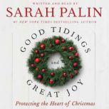 Good Tidings and Great Joy Protecting the Heart of Christmas, Sarah Palin