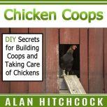 Chicken Coops DIY Secrets for Building Coops and Taking Care of Chickens, Alan Hitchcock