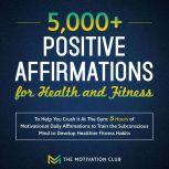 5,000+ Positive Affirmations for Health and Fitness to Help You Crush it At The Gym 5 Hours of Motivational Daily Affirmations to Train the Subconscious Mind to Develop Healthier Fitness Habits, The Motivation Club
