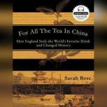 For All the Tea in China How England Stole the World's Favorite Drink and Changed History, Sarah Rose