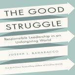 The Good Struggle Responsible Leadership in an Unforgiving World, Joseph L. Badaracco