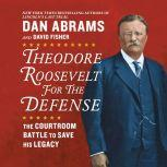 Theodore Roosevelt for the Defense The Courtroom Battle to Save His Legacy, Dan Abrams