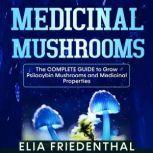 Medicinal Mushrooms The Complete Guide to Grow Psilocybin Mushrooms and Medicinal Properties, Elia Friedenthal