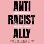 Anti-Racist Ally An Introduction to Activism and Action, Sophie Williams