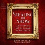 Stealing the Show A History of Art and Crime in Six Thefts, John Barelli