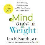 Mind over Weight Curb Cravings, Find Motivation, and Hit Your Number in 7 Simple Steps, Ian K. Smith, M.D.