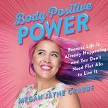 Body Positive Power Because Life Is Already Happening and You Don't Need Flat Abs to Live It, Megan Jayne Crabbe
