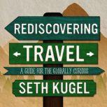 Rediscovering Travel A Guide for the Globally Curious, Seth Kugel