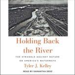 Holding Back the River The Struggle Against Nature on America's Waterways, Tyler J. Kelley