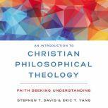 An Introduction to Christian Philosophical Theology Faith Seeking Understanding, Stephen T. Davis