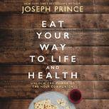 Eat Your Way to Life and Health Unlock the Power of the Holy Communion, Joseph Prince