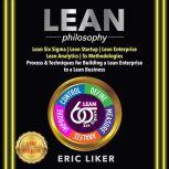 LEAN Philosophy Lean Six Sigma | Lean Startup | Lean Enterprise | Lean Analytics | 5s Methodologies. Process & Techniques for Building a Lean Enterprise to a Lean Business. NEW VERSION, ERIC LIKER