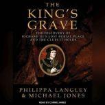 The King's Grave The Discovery of Richard III's Lost Burial Place and the Clues It Holds, Michael Jones
