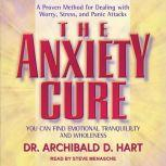The Anxiety Cure You Can Find Emotional Tranquility and Wholeness, Dr. Archibald D. Hart