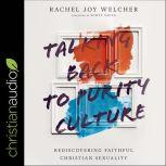 Talking Back to Purity Culture Rediscovering Faithful Christian Sexuality, Rachel Joy Welcher